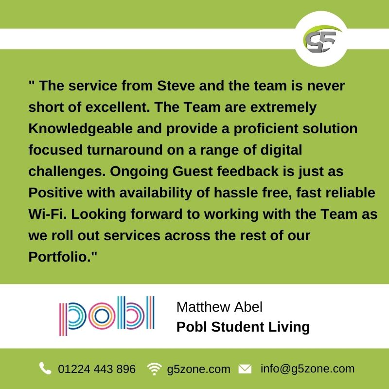 """student accommodation Internet: Customer testimonial for G5Zone from Matthew Abel at Pobl Student Living in 2020.  It reads """"The service from Steve and the team is never short of excellent. The Team are extremely Knowledgeable and provide a proficient solution focused turnaround on a range of digital challenges. Ongoing Guest feedback is just as Positive with availability of hassle free, fast reliable Wi-Fi. Looking forward to working with the Team as we roll out services across the rest of our Portfolio""""."""